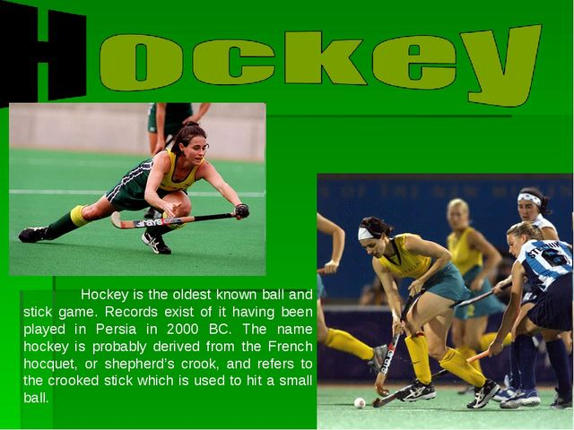 Hockey is the oldest known ball and stick game. Records exist of it having b...