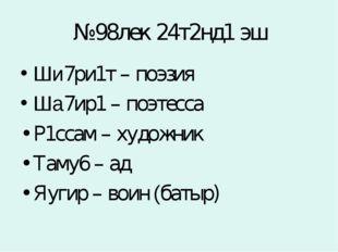 №98лек 24т2нд1 эш Ши7ри1т – поэзия Ша7ир1 – поэтесса Р1ссам – художник Таму6