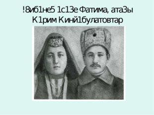 !8иб1не5 1с13е Фатима, ата3ы К1рим Кинй1булатовтар