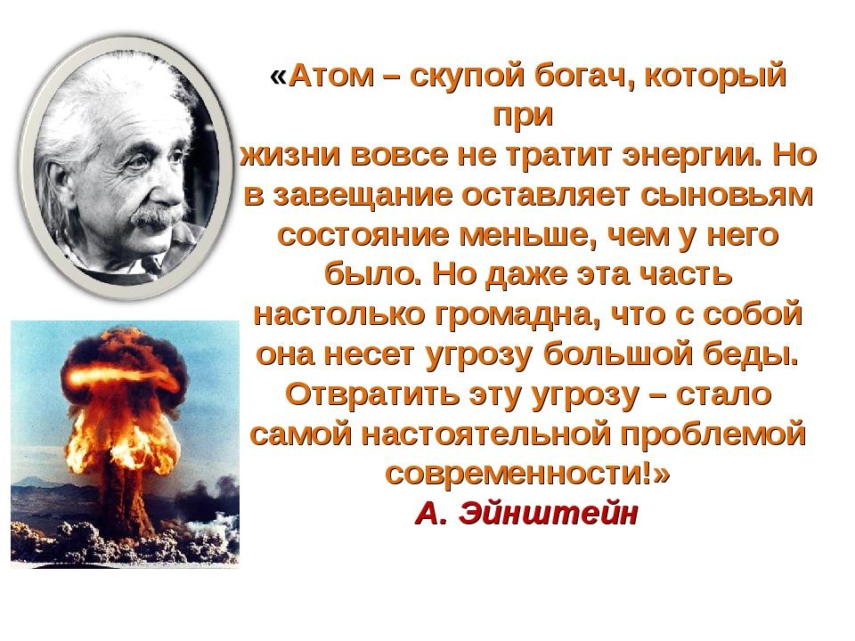 * «Атом – скупой богач, который при жизни вовсе не тратит энергии. Но в завещ...