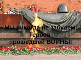 Мы никогда не забудем, Героев прошедшей ВОЙНЫ!