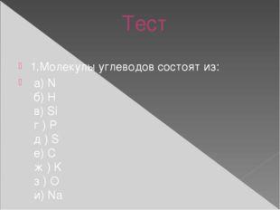 Тест 1.Молекулы углеводов состоят из: а) N б) H в) Si г ) P д ) S е) C