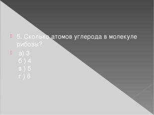 5. Сколько атомов углерода в молекуле рибозы? а) 3 б ) 4 в ) 5 г ) 6