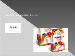фруктоза – содержится во фруктах