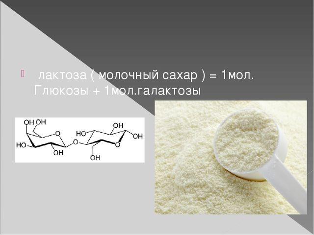 лактоза ( молочный сахар ) = 1мол. Глюкозы + 1мол.галактозы