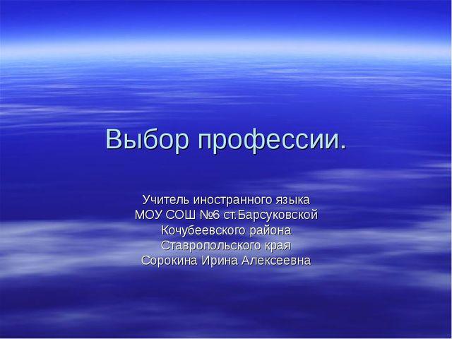 Выбор профессии. Учитель иностранного языка МОУ СОШ №6 ст.Барсуковской Кочубе...