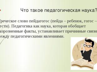 Что такое педагогическая наука? Греческое слово пейдагогос (пейда – ребенок