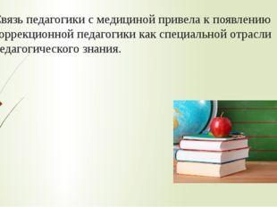 Связь педагогики с медициной привела к появлению коррекционной педагогики как