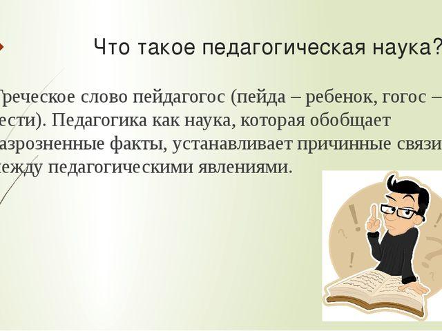 Что такое педагогическая наука? Греческое слово пейдагогос (пейда – ребенок...