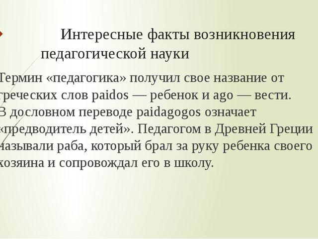 Интересные факты возникновения педагогической науки Термин «педагогика» полу...