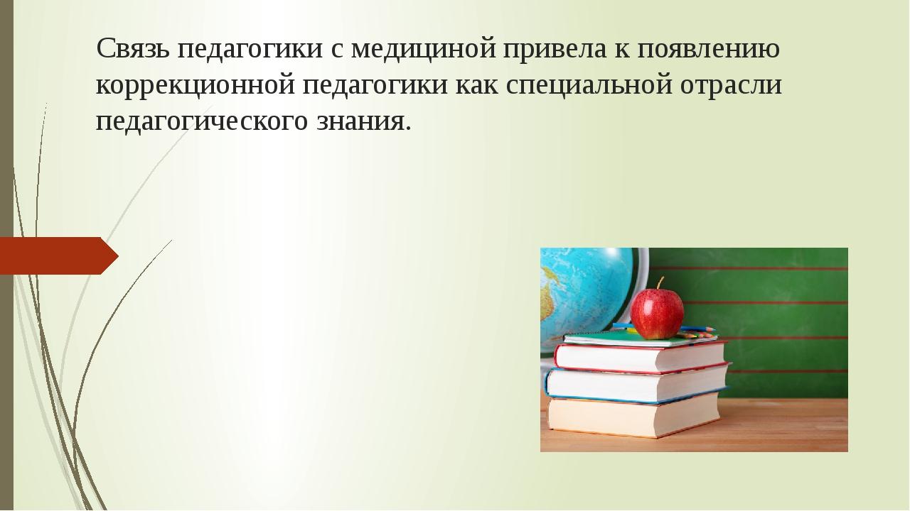 Связь педагогики с медициной привела к появлению коррекционной педагогики как...