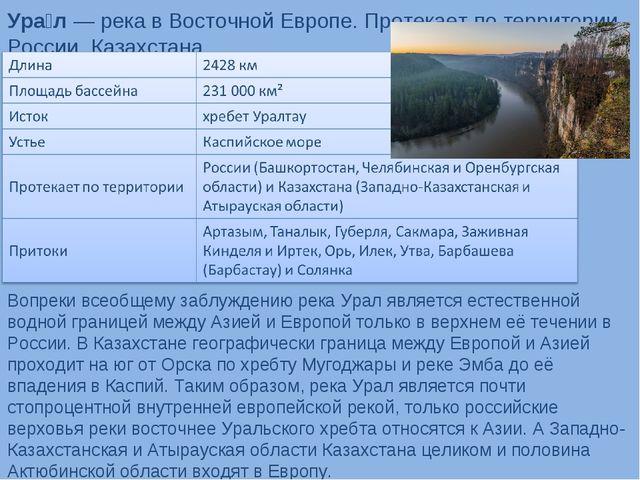 Ура́л— река в Восточной Европе. Протекает по территории России, Казахстана....