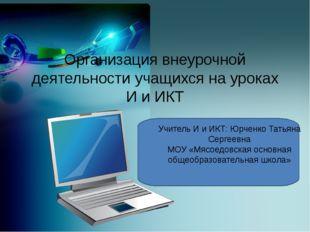 Организация внеурочной деятельности учащихся на уроках И и ИКТ Учитель И и И