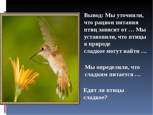 Вывод: Мы уточнили, что рацион питания птиц зависит от … Мы установили, что п...