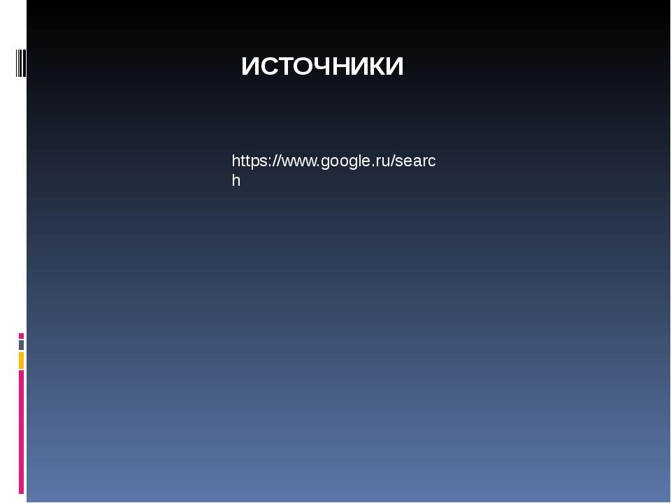 https://www.google.ru/search ИСТОЧНИКИ