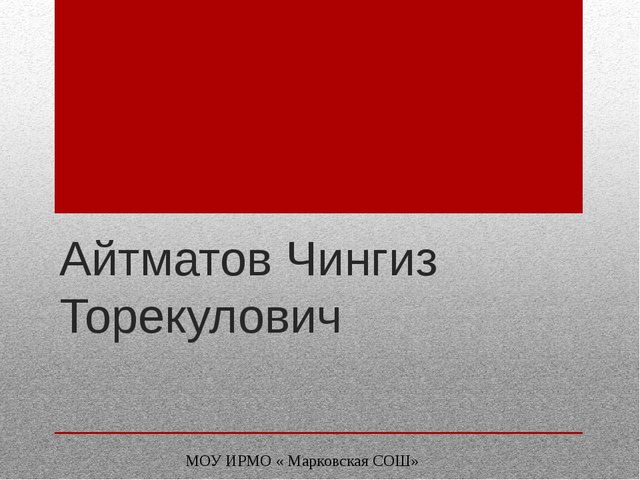 Айтматов Чингиз Торекулович МОУ ИРМО « Марковская СОШ»