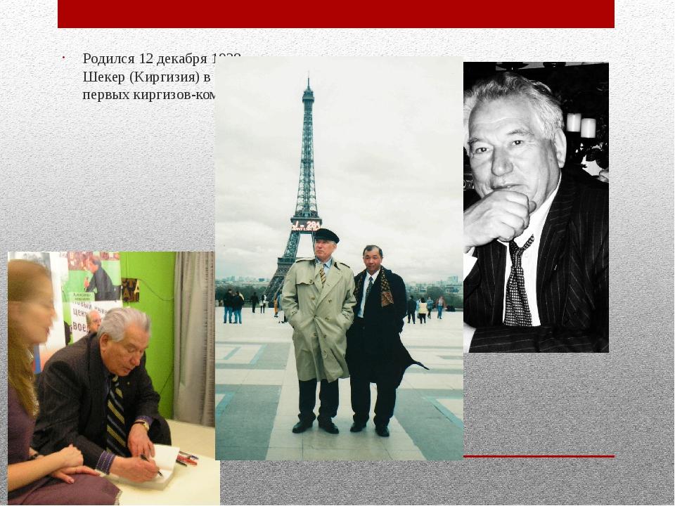 Родился 12 декабря 1928года в Шекер (Киргизия) в семье одного из первых кирг...