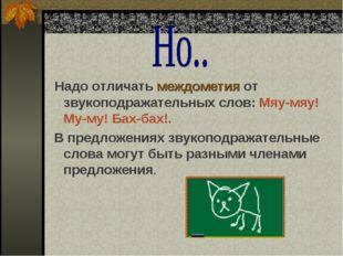 Надо отличать междометия от звукоподражательных слов: Мяу-мяу! Му-му! Бах-ба