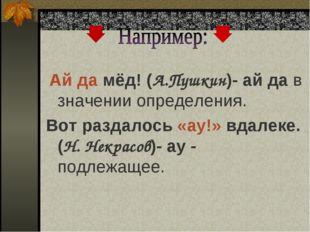 Ай да мёд! (А.Пушкин)- ай да в значении определения. Вот раздалось «ау!» вда