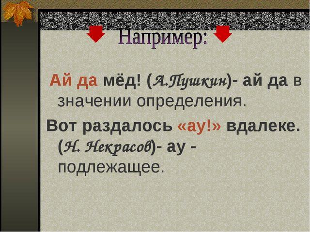 Ай да мёд! (А.Пушкин)- ай да в значении определения. Вот раздалось «ау!» вда...