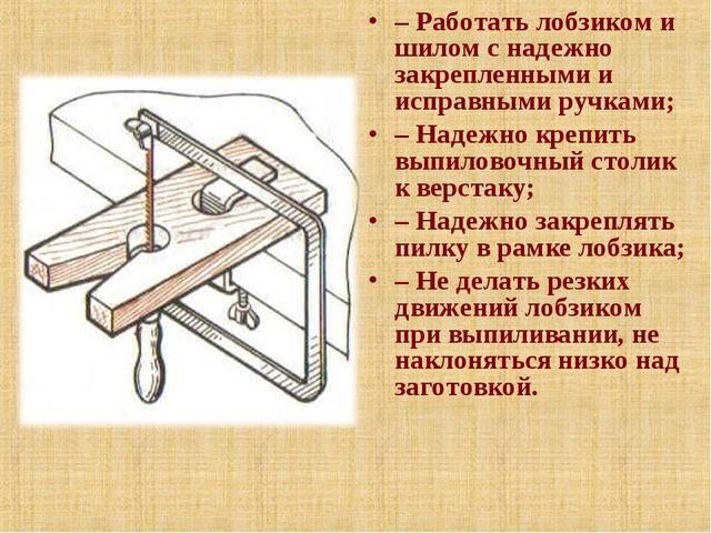 – Работать лобзиком и шилом с надежно закрепленными и исправными ручками; – Н...
