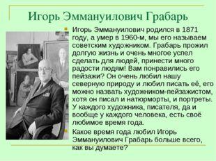 Игорь Эммануилович Грабарь Игорь Эммануилович родился в 1871 году, а умер в 1