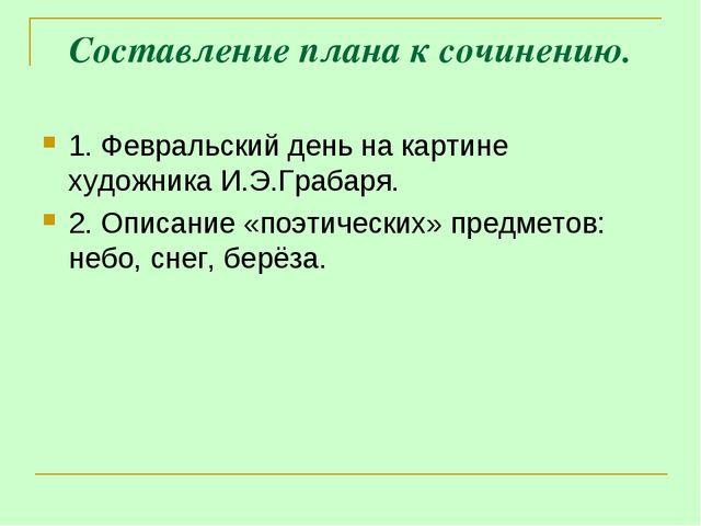 Составление плана к сочинению. 1. Февральский день на картине художника И.Э.Г...