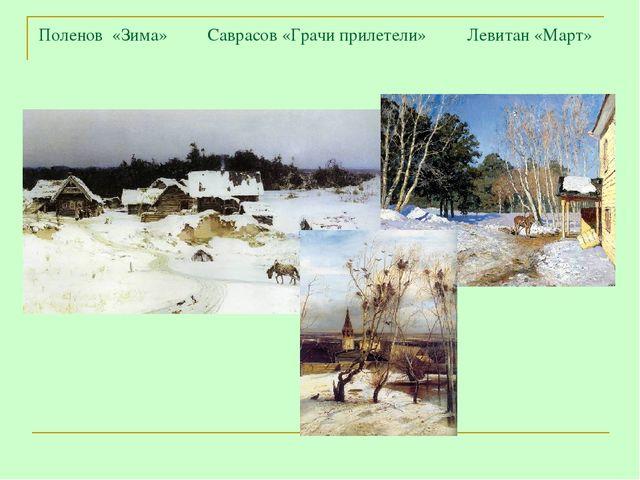 Поленов «Зима» Саврасов «Грачи прилетели» Левитан «Март»