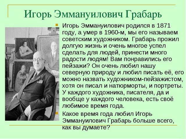 Игорь Эммануилович Грабарь Игорь Эммануилович родился в 1871 году, а умер в 1...