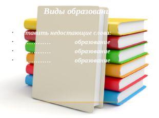 Виды образования Вставить недостающие слова: ………… образование ………… образовани
