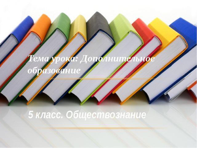 5 класс. Обществознание Тема урока: Дополнительное образование