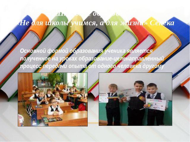 Школьное образование «Не для школы учимся, а для жизни» Сенека Основной формо...