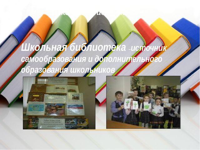 Школьная библиотека Школьная библиотека –источник самообразования и дополните...
