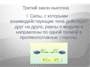 Третий закон ньютона Силы, с которыми взаимодействующие тела действуют друг н