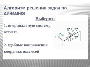 Алгоритм решения задач по динамике Выберите 1. инерциальную систему отсчета 2