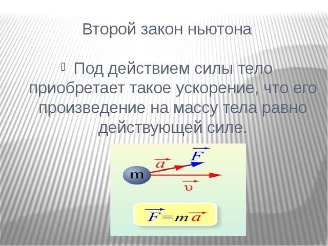 Второй закон ньютона Под действием силы тело приобретает такое ускорение, что...
