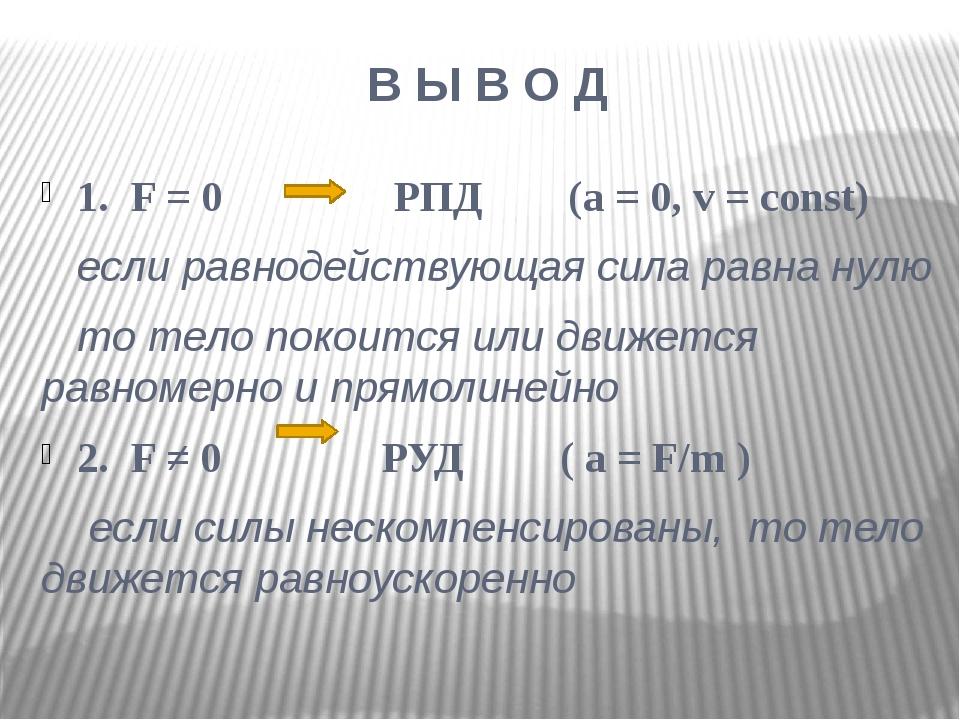 В Ы В О Д 1. F = 0 РПД (a = 0, v = const) если равнодействующая сила равна ну...