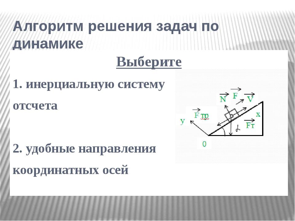 Алгоритм решения задач по динамике Выберите 1. инерциальную систему отсчета 2...