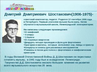 Дмитрий Дмитриевич Шостакович(1906-1975)- советский композитор, педагог. Роди