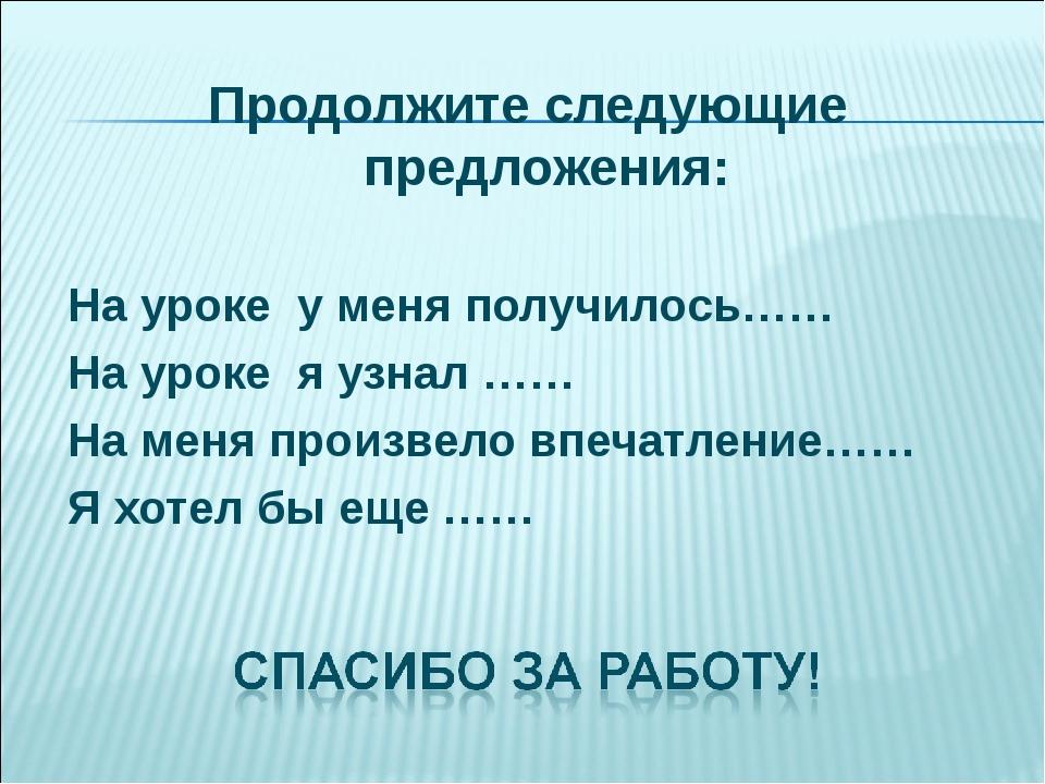 Продолжите следующие предложения: На уроке у меня получилось…… На уроке я узн...