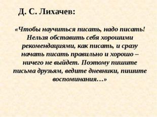 Д. С. Лихачев: «Чтобы научиться писать, надо писать! Нельзя обставить себя хо