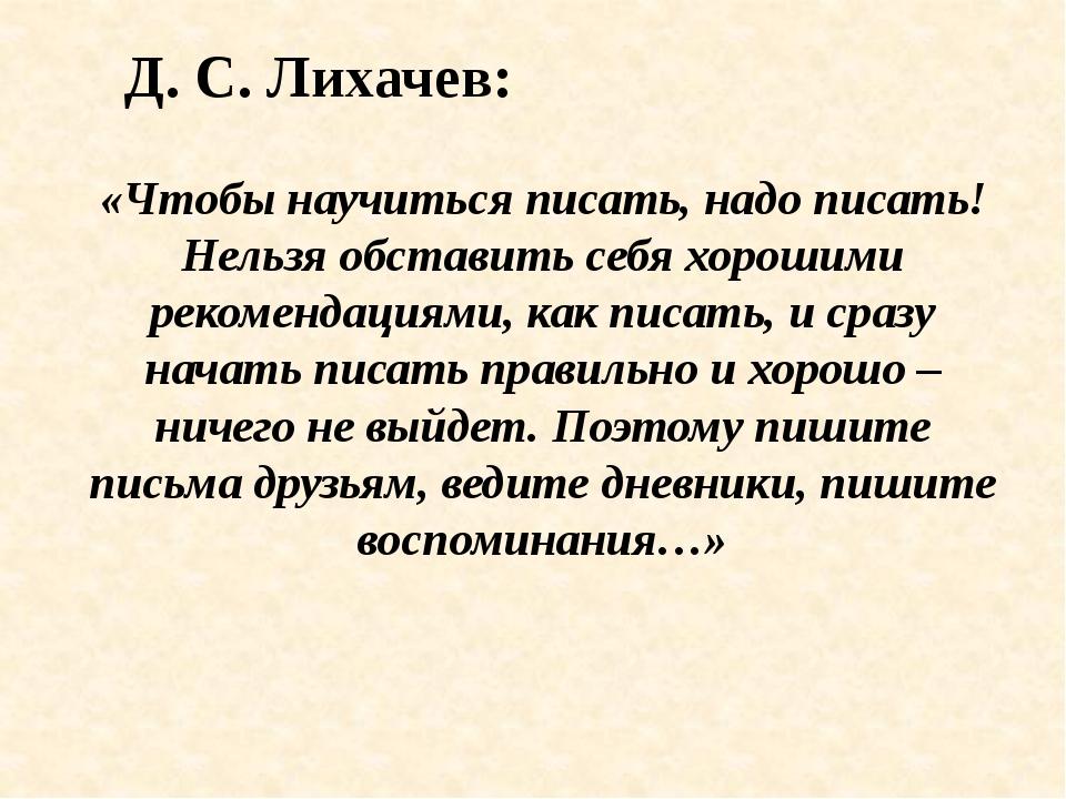 Д. С. Лихачев: «Чтобы научиться писать, надо писать! Нельзя обставить себя хо...