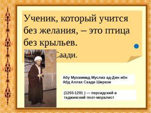 Ученик, который учится без желания, – это птица без крыльев. Саади. (1203