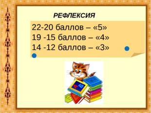 22-20 баллов – «5» 19 -15 баллов – «4» 14 -12 баллов – «3» РЕФЛЕКСИЯ