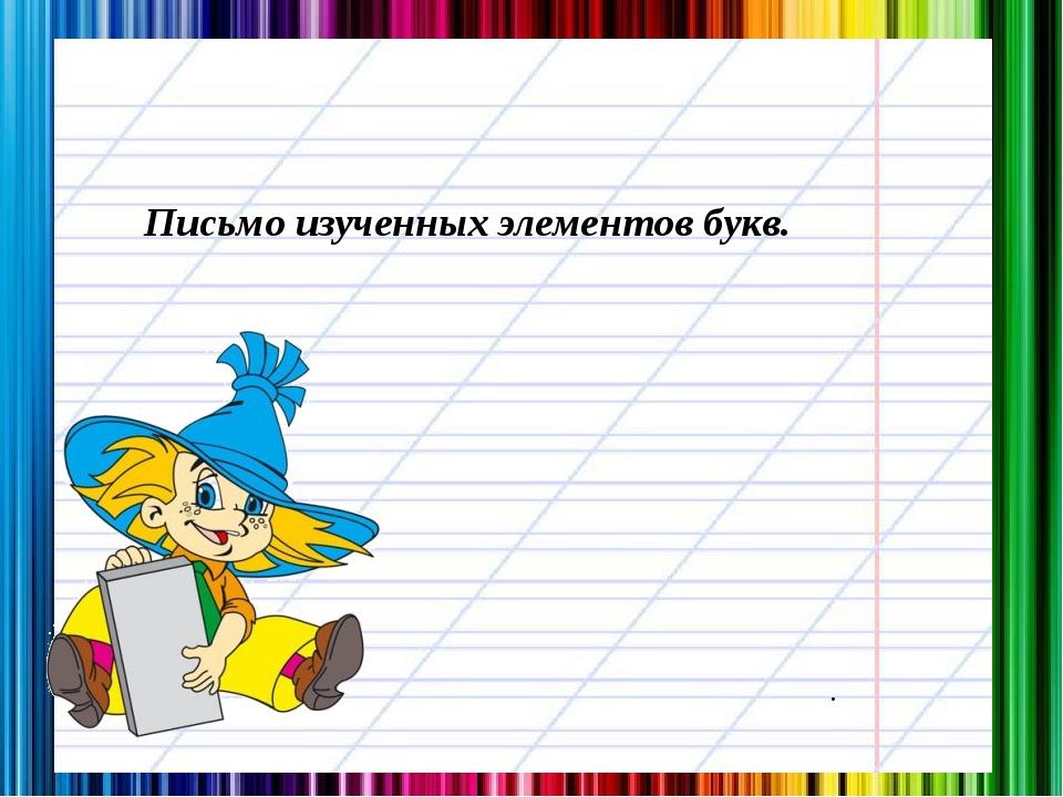 . Письмо изученных элементов букв.