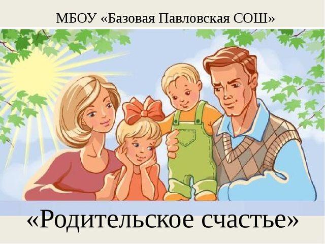 МБОУ «Базовая Павловская СОШ» «Родительское счастье»