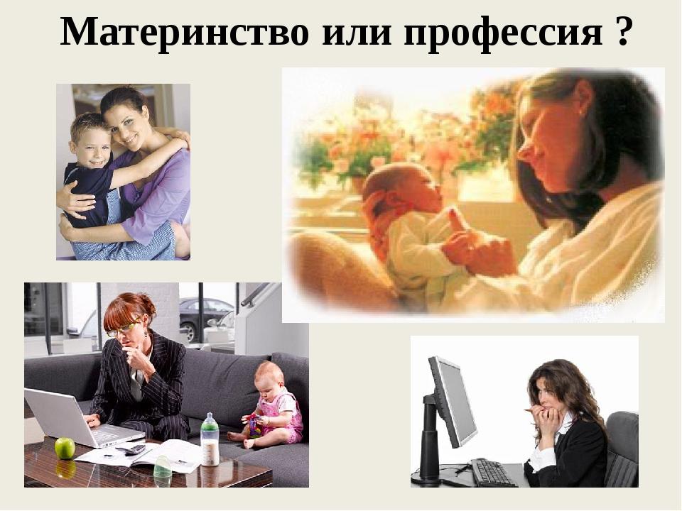 Материнство или профессия ?