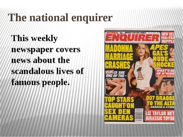 The national enquirer This weekly newspaper covers news about the scandalous...