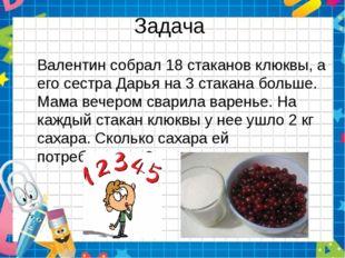 Задача Валентин собрал 18 стаканов клюквы, а его сестра Дарья на 3 стакана бо