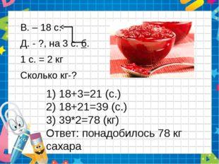 1) 18+3=21 (с.) 2) 18+21=39 (с.) 3) 39*2=78 (кг) Ответ: понадобилось 78 кг са